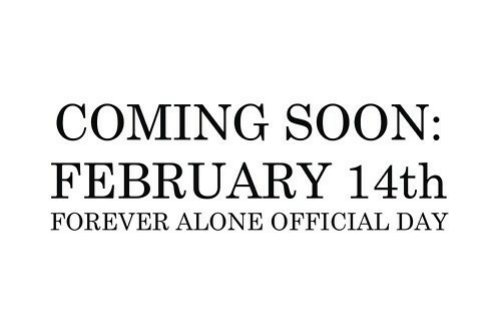 Forever Alone: COMING SOON:  FEBRUARY 14th  FOREVER ALONE OFFICIAL DAY