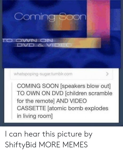 Children, Dank, and Memes: Coming Soon  TO OWN ON  DVD & VIDE  whatspoping-sugar.tumbir.com  COMING SOON [speakers blow out]  TO OWN ON DVD [children scramble  for the remote] AND VIDEO  CASSETTE [atomic bomb explodes  in living room] I can hear this picture by ShiftyBid MORE MEMES