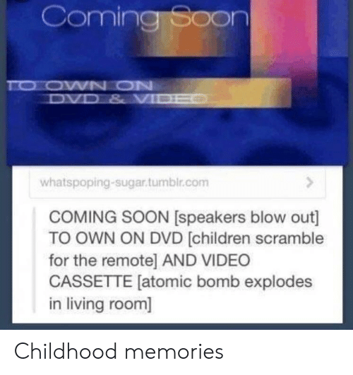 blow out: Coming Soon  whatspoping-sugar.tumblr.com  COMING SOON [speakers blow out]  TO OWN ON DVD (children scramble  for the remote] AND VIDEO  CASSETTE [atomic bomb explodes  in living room] Childhood memories