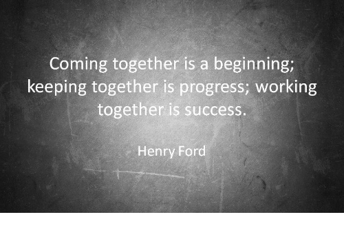 Henry Ford: Coming together is a beginning;  keeping together is progress; working  together is success.  Henry Ford