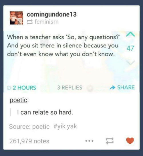 "questions: comingundone13  2 feminisrn  When a teacher asks 'So, any questions?""  And you sit there in silence because you  don't even know what you don't know.  47  SHARE  3 REPLIES  O2 HOURS  poetic:  I can relate so hard.  Source: poetic #yik yak  261,979 notes"