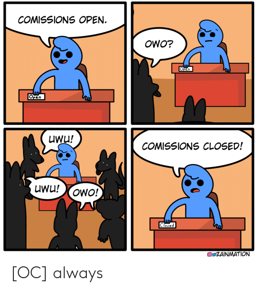 Closed: COMISSIONS OPEN  OWO?  Open  Open  UWu!  COMISSIONS CLOSED!  UWu!  OWO!  Closed  ZAINMATION [OC] always