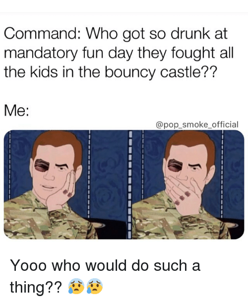 So Drunk: Command: Who got so drunk at  mandatory fun day they fought all  the kids in the bouncy castle??  Me:  @pop_smoke official Yooo who would do such a thing?? 😰😰