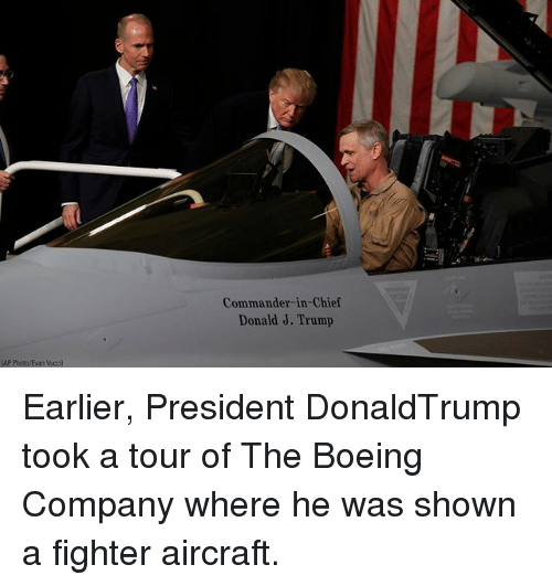 Memes, Boeing, and Trump: Commander-in-Chief  Donald J. Trump  AP Phioto/Evan Vcci) Earlier, President DonaldTrump took a tour of The Boeing Company where he was shown a fighter aircraft.