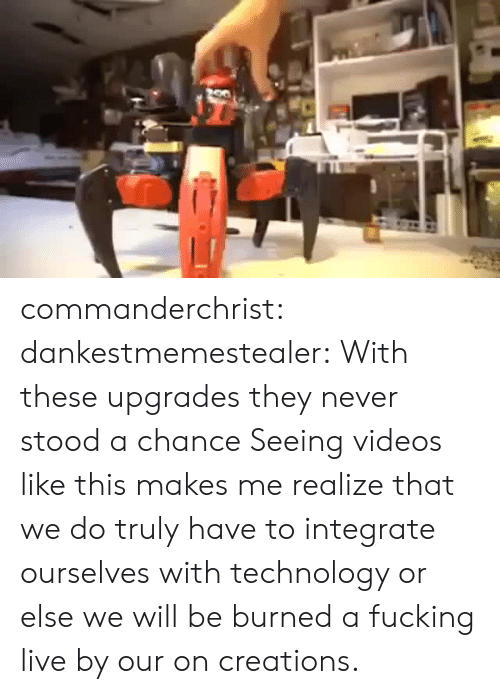 Upgrades: commanderchrist: dankestmemestealer: With these upgrades they never stood a chance Seeing videos like this makes me realize that we do truly have to integrate ourselves with technology or else we will be burned a fucking live by our on creations.