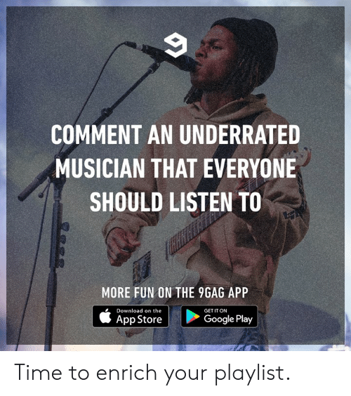 App Store: COMMENT AN UNDERRATED  MUSICIAN THAT EVERYONE  SHOULD LISTEN TO  MORE FUN ON THE 9GAG APP  Download on the  GET IT ON  App Store  Google Play Time to enrich your playlist.