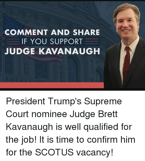 Supreme, Supreme Court, and Time: COMMENT AND SHARE  IF YOU SUPPORT  JUDGE KAVANAUGH President Trump's Supreme Court nominee Judge Brett Kavanaugh is well qualified for the job!   It is time to confirm him for the SCOTUS vacancy!