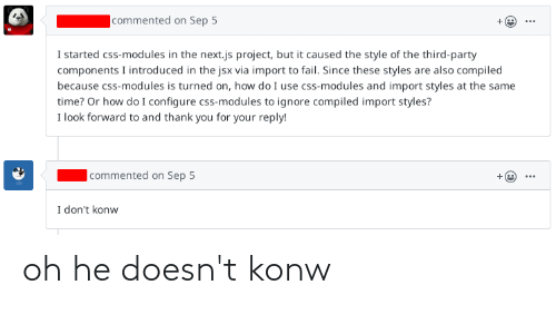 Compiled: |commented on Sep 5  I started css-modules in the next.js project, but it caused the style of the third-party  components I introduced in the jsx via import to fail. Since these styles are also compiled  because css-modules is turned on, how do I use css-modules and import styles at the same  time? Or how do I configure css-modules to ignore compiled import styles?  I look forward to and thank you for your reply!  |commented on Sep 5  I don't konw oh he doesn't konw