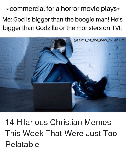 God, Godzilla, and Memes: *commercial for a horror movie plays*  Me: God is bigger than the boogie man! He's  bigger than Godzilla or the monsters on TV!!  @saints_of the_new_millenium 14 Hilarious Christian Memes This Week That Were Just Too Relatable