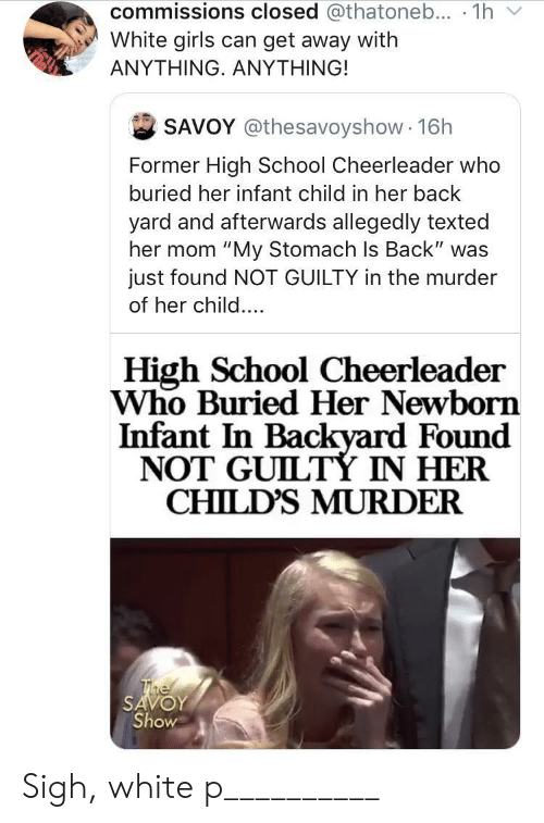 """texted: commissions closed @thatoneb... 1h  White girls can get away with  ΑΝΥΤHING. ΑNYΤHING!  SAVOY @thesavoyshow 16h  Former High School Cheerleader who  buried her infant child in her back  yard and afterwards allegedly texted  her mom """"My Stomach Is Back"""" was  just found NOT GUILTY in the murder  of her child....  High School Cheerleader  Who Buried Her Newborn  Infant In Backyard Found  NOT GUILTÝ IN HER  CHILD'S MURDER  The  SAVOY  Show Sigh, white p__________"""
