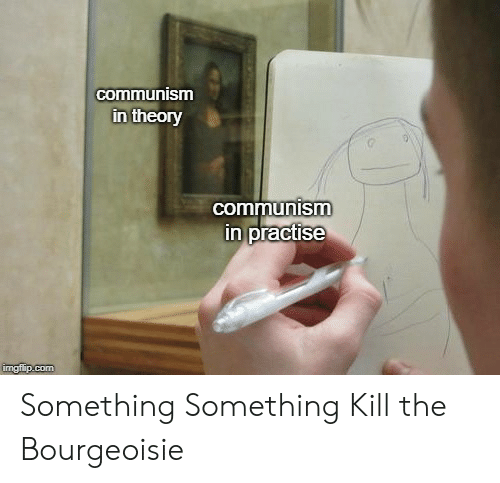 Something Something: commnunismm  in theory  communism  n practise Something Something Kill the Bourgeoisie