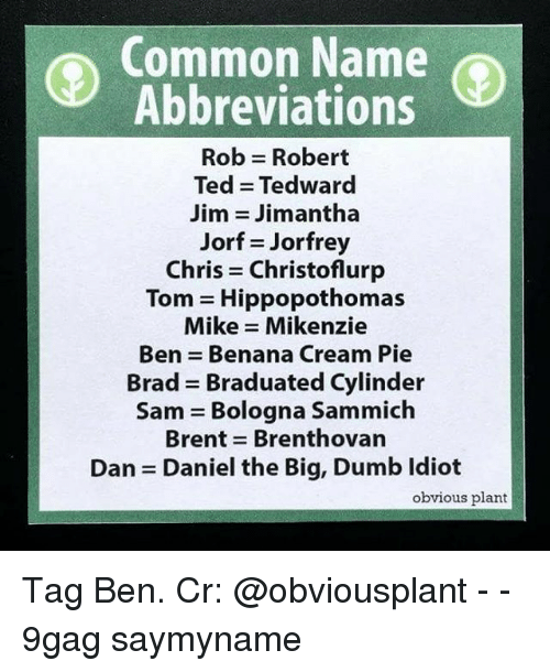 sammich: Common Name  Abbreviations  Rob = Robert  Ted = Tedward  Jim Jim antha  Jorf Jorfrey  Chris = Christoflurp  Tom = Hippopothomas  Mike Mikenzie  Ben = Benana Cream Pie  Brad = Braduated Cylinder  Sam = Bologna Sammich  Brent = Brenthovan  Dan = Daniel the Big, Dumb Idiot  obvious plant Tag Ben. Cr: @obviousplant - - 9gag saymyname