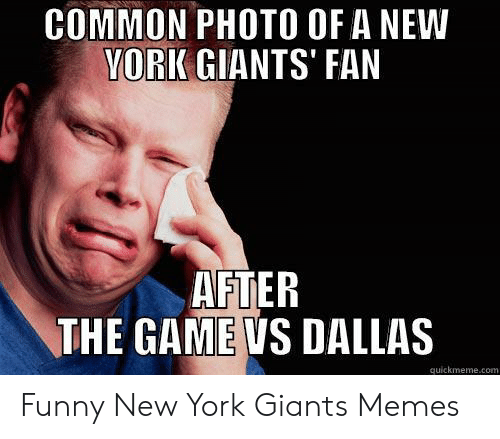 New York Giants Memes: COMMON PHOTO OF A NEW  VORK GIANTS' FAN  AFTER  THE GAME VS DALLAS  quickmeme.com Funny New York Giants Memes