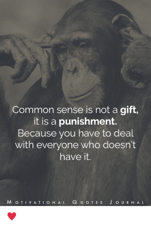 J O: Common sense is not a gift,  it is a punishment.  Because you have to deal  with everyone who doesn't  have it.  M o T VA T  I O N AL  Q u o T E s J O U R N A L ♥