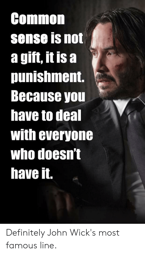 Definitely, Common, and Common Sense: Common  sense is not  a gift, it is a  punishment.  Because you  have to deal  with everyone  who doesn't  have it. Definitely John Wick's most famous line.