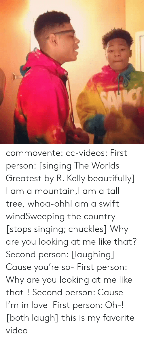 Love, R. Kelly, and Singing: commovente: cc-videos:  First person: [singing The Worlds Greatest by R. Kelly beautifully]  I am a mountain,I am a tall tree, whoa-ohhI am a swift windSweeping the country [stops singing; chuckles] Why are you looking at me like that? Second person: [laughing] Cause you're so- First person: Why are you looking at me like that-! Second person: Cause I'm in love  First person: Oh-! [both laugh]   this is my favorite video