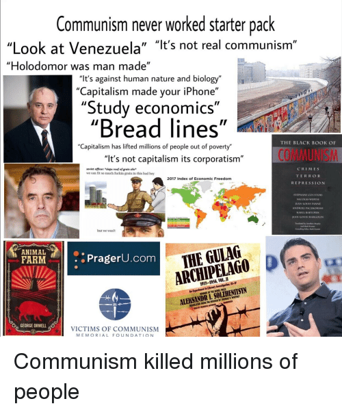 "Bad, Iphone, and Nobel Prize: Communism never worked starter pack  ""Look at Venezuela"" ""lt's not real communism""  ""Holodomor was man made  ""It's against human nature and biology""  ""Capitalism made your iPhone""  ""Study economics""  ""Bread lines""  Capitalism has lifted millions of people out of poverty""  THE BLACK BooK OF  ""It's not capitalism its corporatism'  COMMUNISM  soviet officen ""slaps roof of grain silo  we can fit so much fuckin grain in this bad boy  CRIMES  TERRO R  REPRESSION  2017 Index of Economic Freedom  STEPHANE COURTOIS  NICOLAS WERTH  IEAN-LOUIS PANNE  ANDRZE PACZKOWSKI  KAREL BARTOSEK  EAN LOUIS MARGOLIN  but we wont  an Mark  ANIMAL  FARMPragerU.com  -a  THE GULAG  ARCHIPELAG0 D  1918-1956, VOL.II  in Literary Investigation, IlI-  WINNER OF THE NOBEL PRIZE  ALEKSANDR I. SOLZHENITSYN  TRANSLATED FROM THE RUSSIAN BY THOMAS P WHITNEY  EAD BY FREDERCK DAVIDSON  GEORGE ORWELL  VICTIMS OF COMMUNISM  MEMORIAL FOUNDATIQ N"