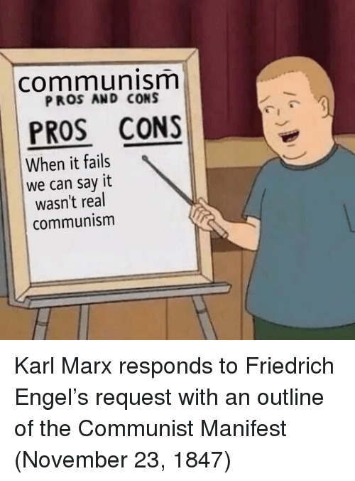 Say It, Communism, and Communist: communism  PROS AND CONS  PROS CONS  When it fails  we can say it  wasn't real  communism Karl Marx responds to Friedrich Engel's request with an outline of the Communist Manifest (November 23, 1847)