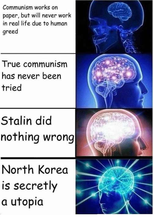 humanism: Communism works on  paper, but will never work  in real life due to human  greed  True communism  has never been  tried  Stalin did  nothing wrong  North Korea  is secretly  a utopia