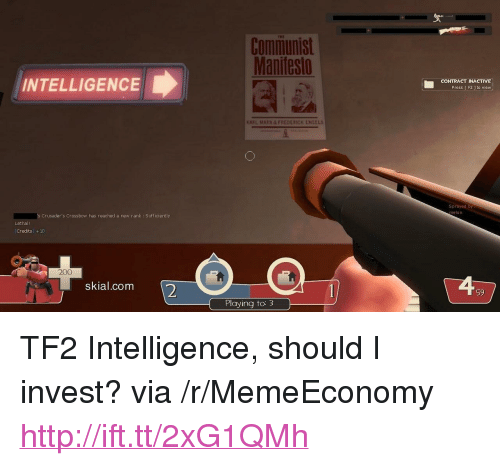 """crossbow: Communist  Manitesto  INTELLIGENCE  CONTRACT NACTIVE  Press E F2 1 to view  Sprayed by  melon  s Crusader's Crossbow has reached a new rank : Sufficiently  Lethal!  Credits +10  200  skial.conm  2  59  Playing to <p>TF2 Intelligence, should I invest? via /r/MemeEconomy <a href=""""http://ift.tt/2xG1QMh"""">http://ift.tt/2xG1QMh</a></p>"""