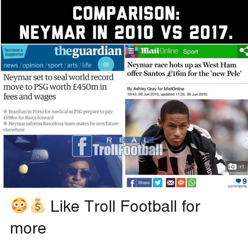 Trollings: COMPARISON:  NEYMAR IN 2010 VS 2017  become a  supporter  thegua  rdian | Ξ mai!Online Sport  Neymar race hots up as West Ham  offer Santos £16m for the new Pele  news / opinion /sport /arts / life  Neymar set to seal world record  move to PSG worth £450m in  By Ashley Gray for MailOnline  10:43, 30 Jun 2010, updated 11:26, 30 Jun 2010  fees and wages  Brazilian in Porto for medical as PSG prepare to pay  E198m for Barça forward  Neymar informs Barcelona team-mates he sees future  elsewhere  RE A L  回+1  comments 😳💰  Like Troll Football for more