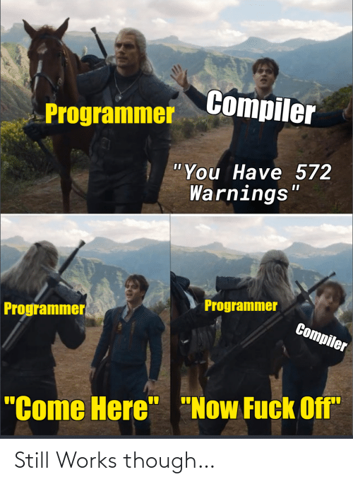 """come here: Compiler  Programmer  """"You Have 572  Warnings""""  Programmer  Programmer  Compiler  """"Come Here"""" """"Now Fuck Off"""" Still Works though…"""