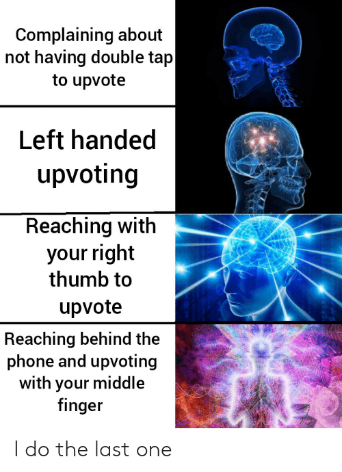 Upvoting: Complaining about  not having double tap  to upvote  Left handed  upvoting  Reaching with  your right  thumb to  upvote  Reaching behind the  phone and upvoting  with your middle  finger I do the last one