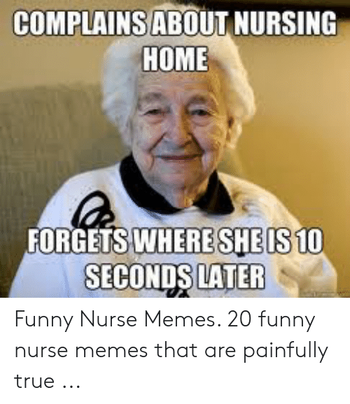 Funny Nurse Memes: COMPLAINSABOUT NURSING  HOME  FORGETS WHERESHEIS10  SECONDS LATER Funny Nurse Memes. 20 funny nurse memes that are painfully true ...