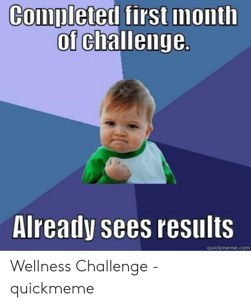 Wellness Challenge: Completed first month  of challenge.  Already sees results  quickmeme.com Wellness Challenge - quickmeme