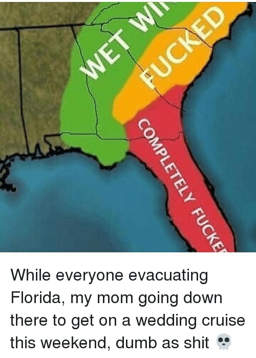 weekender: COMPLETELY  FUCKE While everyone evacuating Florida, my mom going down there to get on a wedding cruise this weekend, dumb as shit 💀