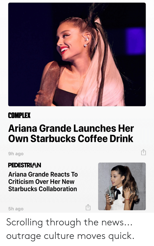 Ariana Grande, Complex, and Funny: COMPLEX  Ariana Grande Launches Her  Own Starbucks Coffee Drink  9h ago  PEDESTRIAAN  Ariana Grande Reacts To  Criticism Over Her New  Starbucks Collaboration  5h ago Scrolling through the news... outrage culture moves quick.