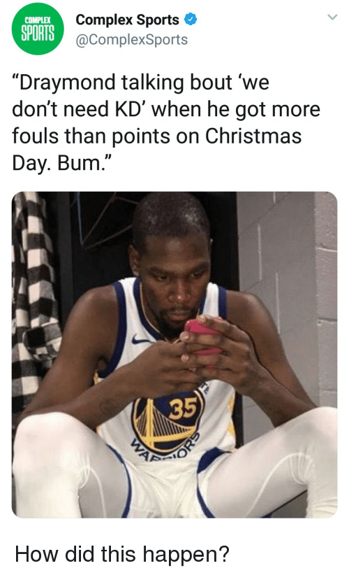 "Christmas, Complex, and Sports: Complex Sports  @ComplexSports  COMPLEX  SPORTS  ""Draymond talking bout 'we  don't need KD' when he got more  fouls than points on Christmas  Day. Bum.""  35  2 How did this happen?"