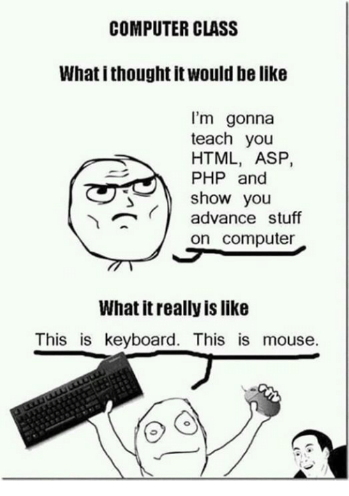 Be Like, Memes, and Computer: COMPUTER CLASS  What i thought it would be like  I'm gonna  teach you  HTML, ASP,  PHP and  show you  advance stuff  on computer  What it really is like  This is keyboard. This is mouse.
