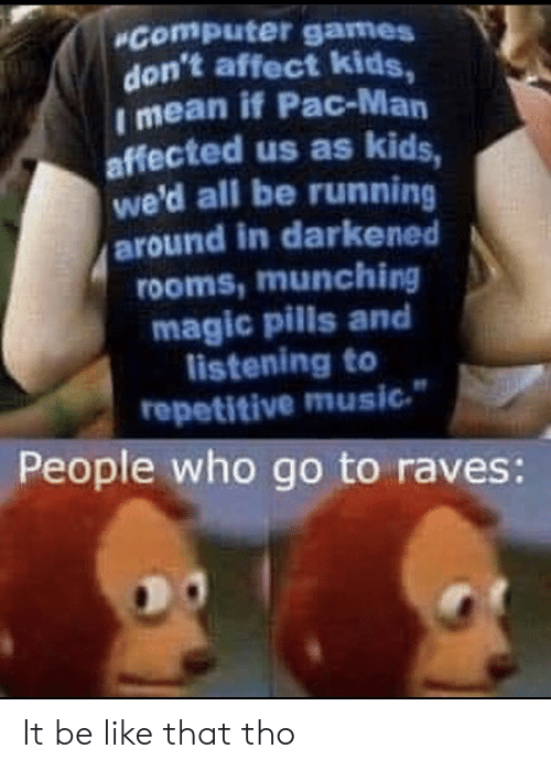 pac: Computer games  don't affect kids,  I mean if Pac-Man  affected us as kids,  we'd all be running  around in darkened  rooms,munching  magic pills and  listening to  repetitive music  People who go to raves: It be like that tho