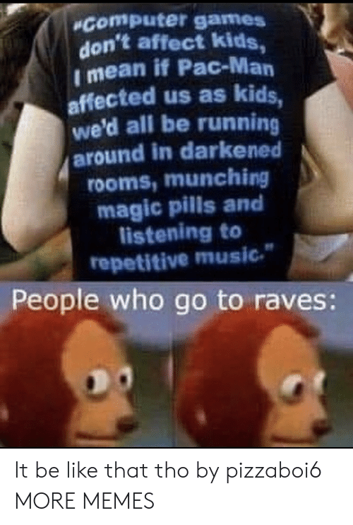 pac: Computer games  don't affect kids,  I mean if Pac-Man  affected us as kids,  we'd all be running  around in darkened  rooms,munching  magic pills and  listening to  repetitive music  People who go to raves: It be like that tho by pizzaboi6 MORE MEMES