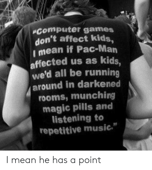"Music, Affect, and Computer: computer games  don't affect kids,  Imean if Pac-Man  affected us as kids,  we'd all be running  around in darkened  rooms, munching  magic pills and  listening to  repetitive music."" I mean he has a point"