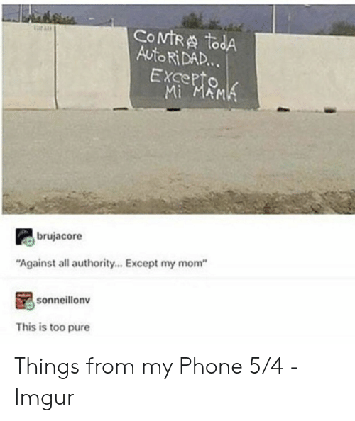 "Dad, Phone, and Imgur: COMTRA todA  Auto Ri DAD...  EXcepto  Mi MAMK  ar AL  brujacore  ""Against all authority... Except my mom""  sonneillonv  This is too pure Things from my Phone 5/4 - Imgur"