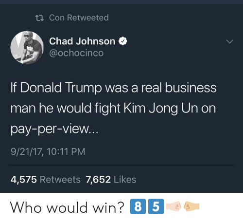 Donalds Trump: Con Retweeted  Chad Johnson  ochocinco  If Donald Trump was a real business  man he would fight Kim Jong Un on  pay-per-view.  9/21/17, 10:11 PM  4,575 Retweets 7,652 Likes Who would win? 8️⃣5️⃣🤜🏻🤛🏼