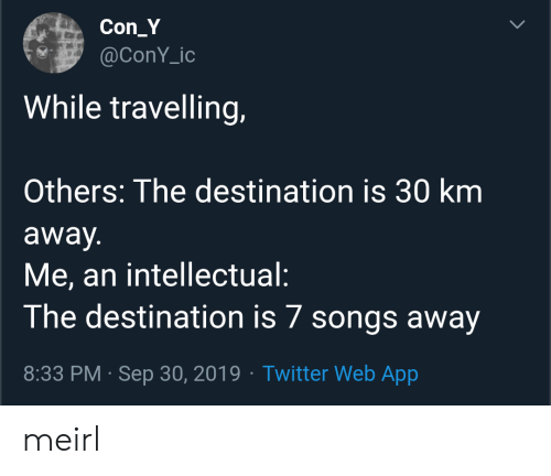 Twitter, Songs, and MeIRL: Con_Y  @ConY_ic  While travelling,  Others: The destination is 30 km  away.  Me, an intellectual:  The destination is 7 songs away  8:33 PM Sep 30, 2019 Twitter Web App  > meirl