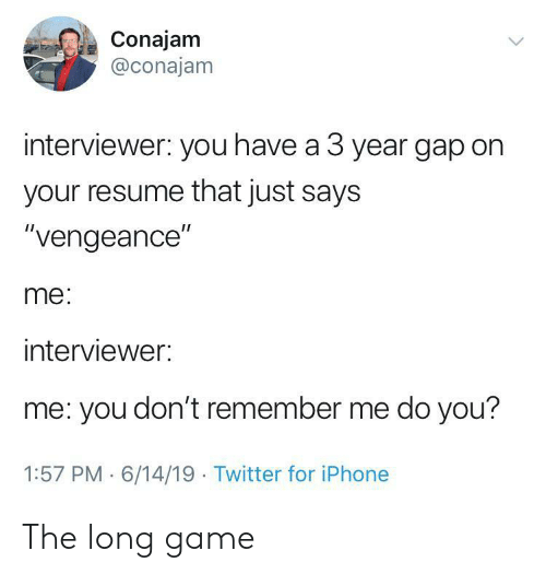 """gap: Conajam  @conajam  interviewer: you have a 3 year gap on  your resume that just says  """"vengeance""""  me:  interviewer:  me: you don't remember me do you?  1:57 PM 6/14/19 Twitter for iPhone The long game"""