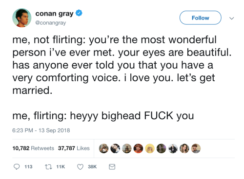 Beautiful, Fuck You, and Love: conan gray  @conangray  Follow  me, not flirting: you're the most wonderful  person i've ever met. your eyes are beautiful  has anyone ever told you that you have a  very comforting voice. i love you. let's get  married  me, flirting: hevvy bighead FUCK you  6:23 PM 13 Sep 2018  10,782 Retweets 37,787 Likes