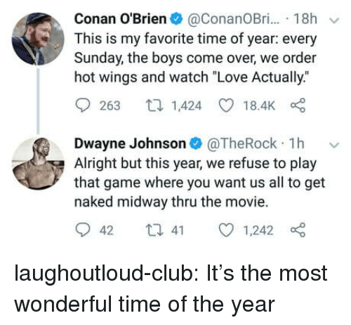 """Club, Come Over, and Dwayne Johnson: Conan O'Brien@ConanOBr. 18h  This is my favorite time of year: every  Sunday, the boys come over, we order  hot wings and watch """"Love Actually.""""  9263 1,424 18.4K  Dwayne Johnson@TheRock 1h v  Alright but this year, we refuse to play  that game where you want us all to get  naked midway thru the movie.  042 t 41 01,242 laughoutloud-club:  It's the most wonderful time of the year"""