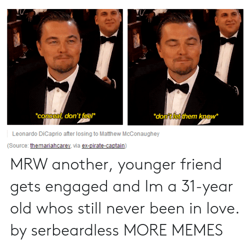 Leonardo DiCaprio: concea, don't feef*  donftletthem know  Leonardo DiCaprio after losing to Matthew McConaughey  (Source: themariahcarey, via ex-pirate-captain) MRW another, younger friend gets engaged and Im a 31-year old whos still never been in love. by serbeardless MORE MEMES