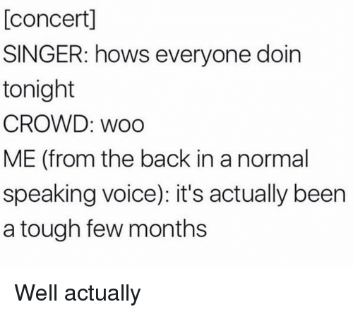Voice, Tough, and Back: [concert]  SINGER: hows everyone doin  tonight  CROWD: WoO  ME (from the back in a normal  speaking voice): it's actually been  a tough few months Well actually