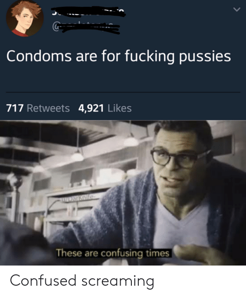 Confused, Fucking, and Condoms: Condoms are for fucking pussies  717 Retweets 4,921 Likes  Darkolfe  These are confusing times Confused screaming