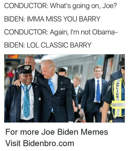 Obama Biden: CONDUCTOR: What's going on, Joe?  BIDEN: IMMA MISS YOU BARRY  CONDUCTOR: Again, I'm not Obama-  BIDEN: LOL CLASSIC BARRY <p>For more Joe Biden Memes Visit Bidenbro.com<br/></p>