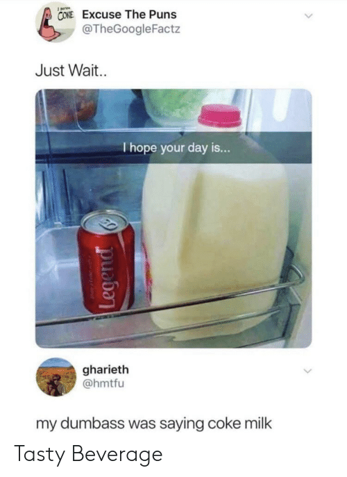 Puns, Hope, and Coke: CONE Excuse The Puns  @TheGoogleFactz  Just Wait  I hope your day is...  gharieth  @hmtfu  my dumbass was saying coke milk Tasty Beverage