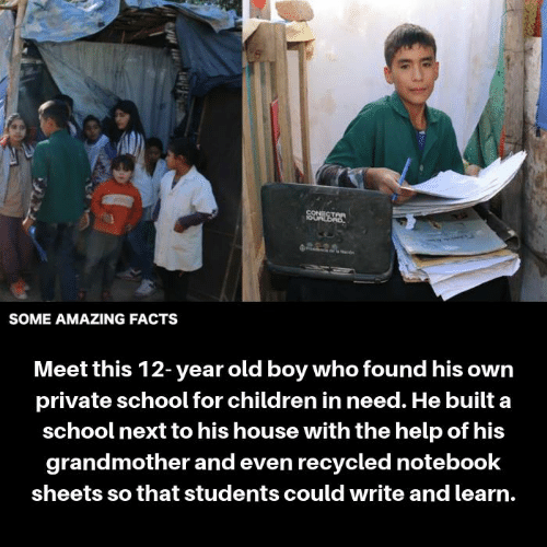 the help: CONECT  SOME AMAZING FACTS  Meet this 12-year old boy who found his owrn  private school for children in need. He built a  school next to his house with the help of his  grandmother and even recycled notebook  sheets so that students could write and learn.