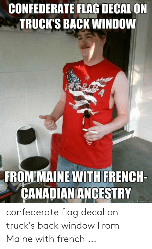 Confederate Flag, Ancestry, and Maine: CONFEDERATE FLAG DECAL ON  TRUCK'S BACK WINDOW  FROM MAINE WITH FRENCH-  CANADIAN ANCESTRY  quickmeme.com confederate flag decal on truck's back window From Maine with french ...
