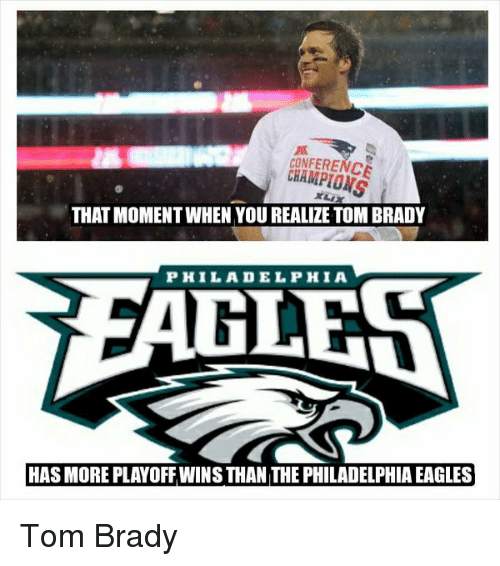 Philadelphia Eagles, Memes, and Philadelphia Eagles: CONFERENCE  CHAMPIONS  XL  THAT MOMENT WHEN YOU REALIZE TOM BRADY  PHILADELPHIA  HAS MORE PLAYOFF WINS THAN THE PHILADELPHIA EAGLES Tom Brady